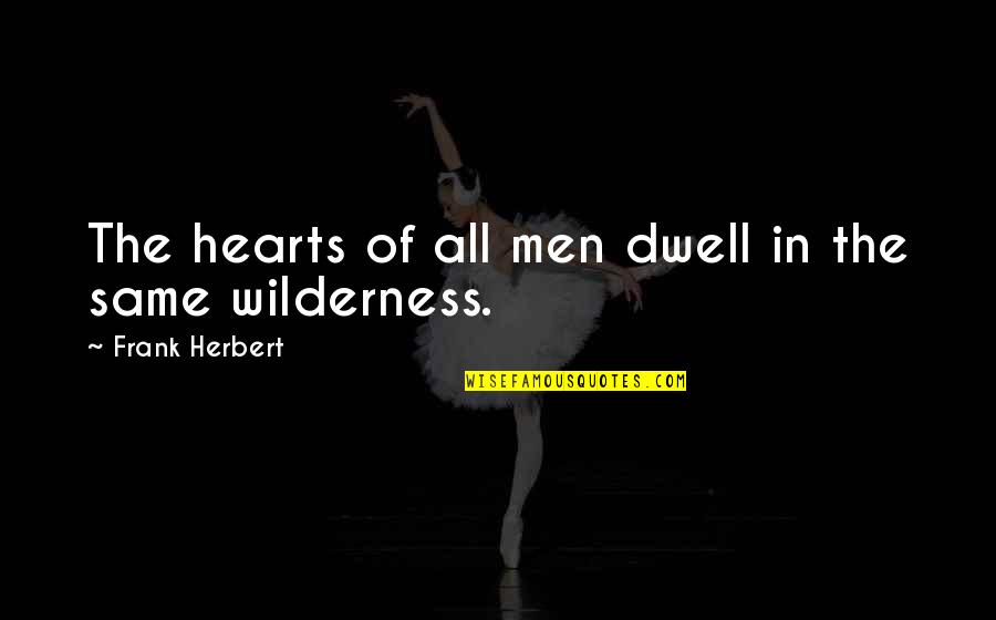 Wilderness And Life Quotes By Frank Herbert: The hearts of all men dwell in the