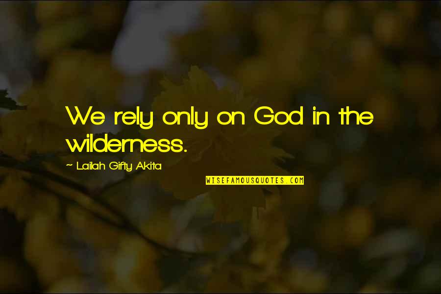 Wilderness And Life Quotes By Lailah Gifty Akita: We rely only on God in the wilderness.