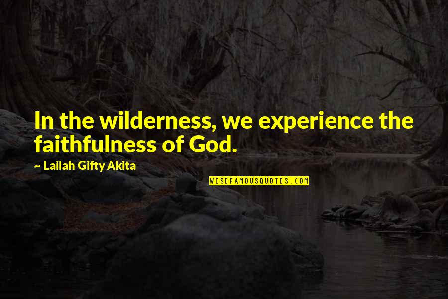 Wilderness And Life Quotes By Lailah Gifty Akita: In the wilderness, we experience the faithfulness of