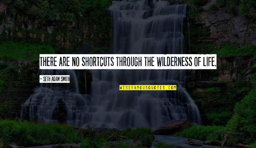 Wilderness And Life Quotes By Seth Adam Smith: There are no shortcuts through the wilderness of