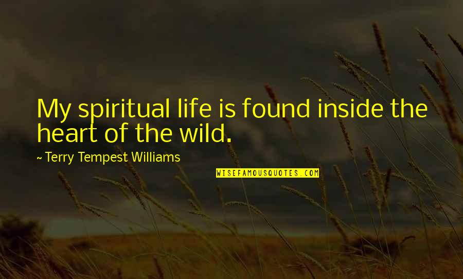 Wilderness And Life Quotes By Terry Tempest Williams: My spiritual life is found inside the heart