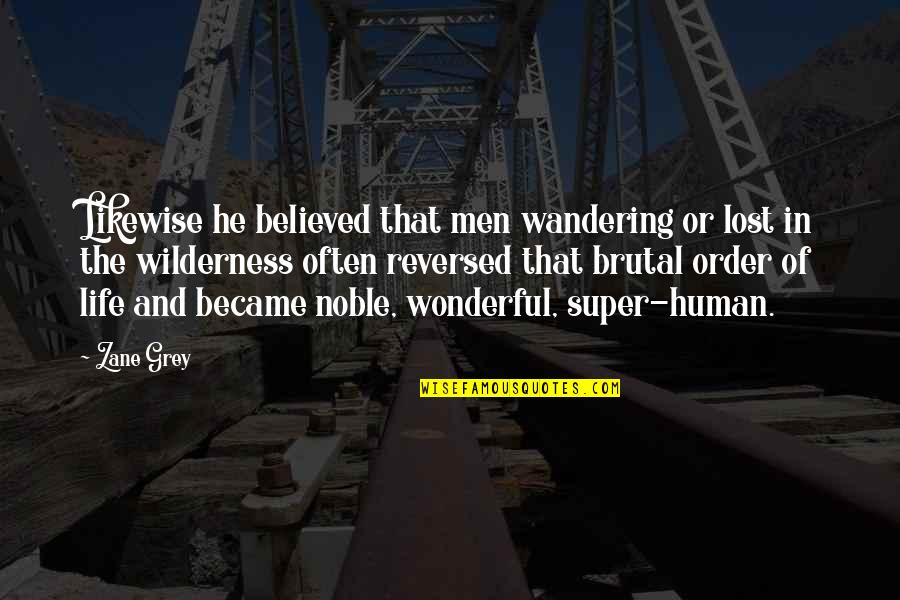Wilderness And Life Quotes By Zane Grey: Likewise he believed that men wandering or lost