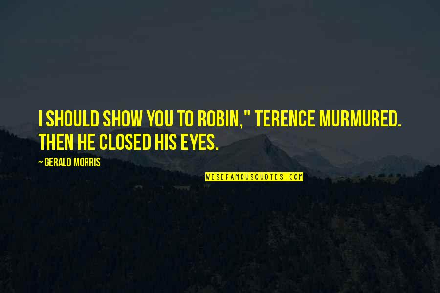 """Wildflowers Quotes By Gerald Morris: I should show you to Robin,"""" Terence murmured."""