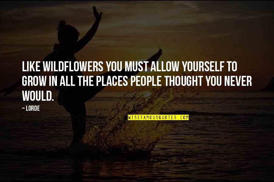 Wildflowers Quotes By Lorde: Like wildflowers you must allow yourself to grow
