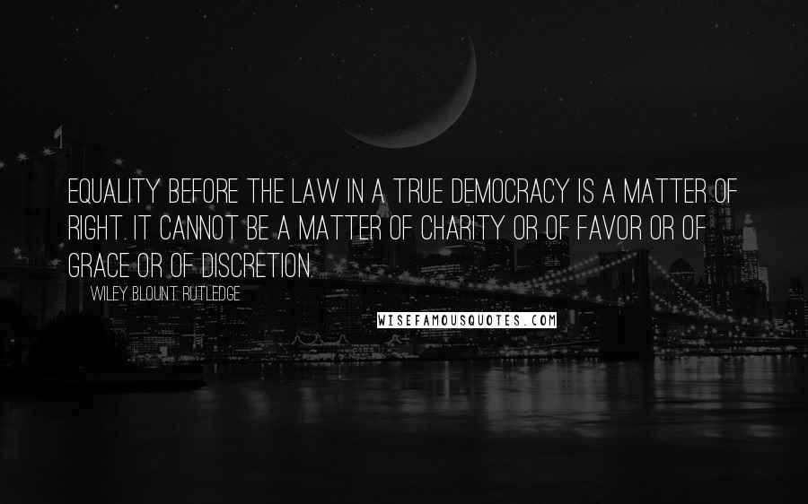 Wiley Blount Rutledge quotes: Equality before the law in a true democracy is a matter of right. It cannot be a matter of charity or of favor or of grace or of discretion.