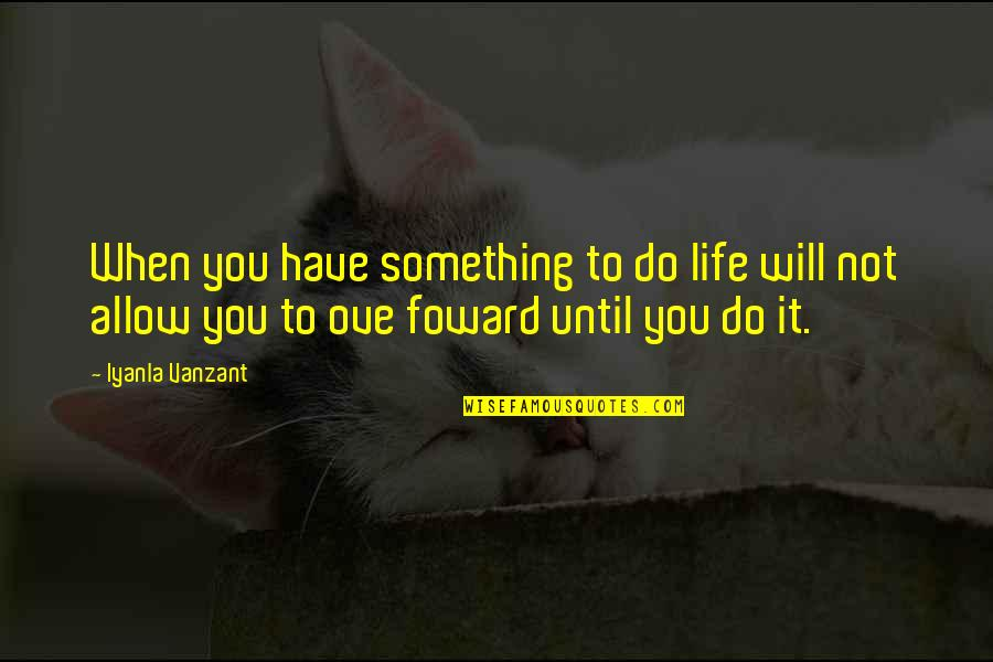 Wilfers Quotes By Iyanla Vanzant: When you have something to do life will