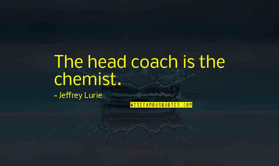 Wilfers Quotes By Jeffrey Lurie: The head coach is the chemist.