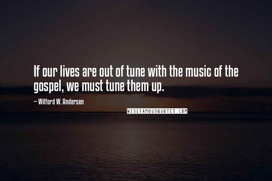 Wilford W. Andersen quotes: If our lives are out of tune with the music of the gospel, we must tune them up.
