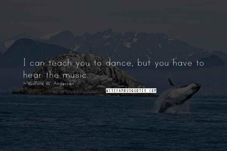 Wilford W. Andersen quotes: I can teach you to dance, but you have to hear the music.