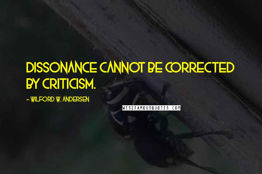 Wilford W. Andersen quotes: Dissonance cannot be corrected by criticism.