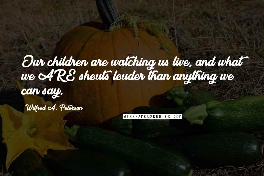 Wilfred A. Peterson quotes: Our children are watching us live, and what we ARE shouts louder than anything we can say.