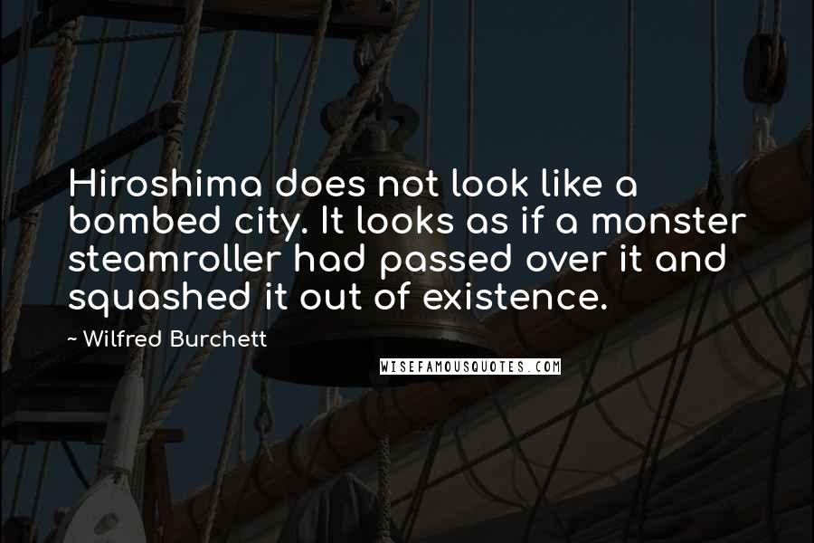Wilfred Burchett quotes: Hiroshima does not look like a bombed city. It looks as if a monster steamroller had passed over it and squashed it out of existence.