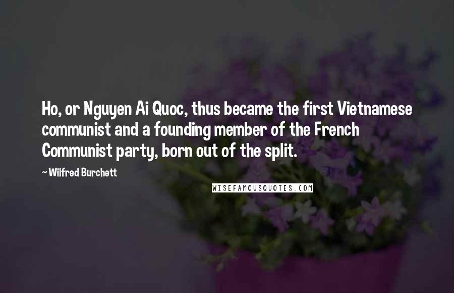 Wilfred Burchett quotes: Ho, or Nguyen Ai Quoc, thus became the first Vietnamese communist and a founding member of the French Communist party, born out of the split.