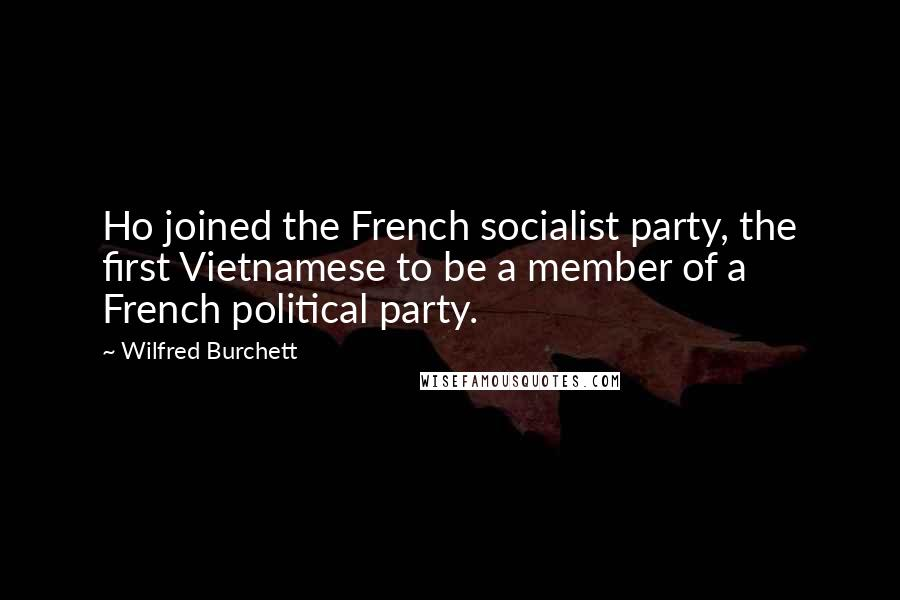 Wilfred Burchett quotes: Ho joined the French socialist party, the first Vietnamese to be a member of a French political party.