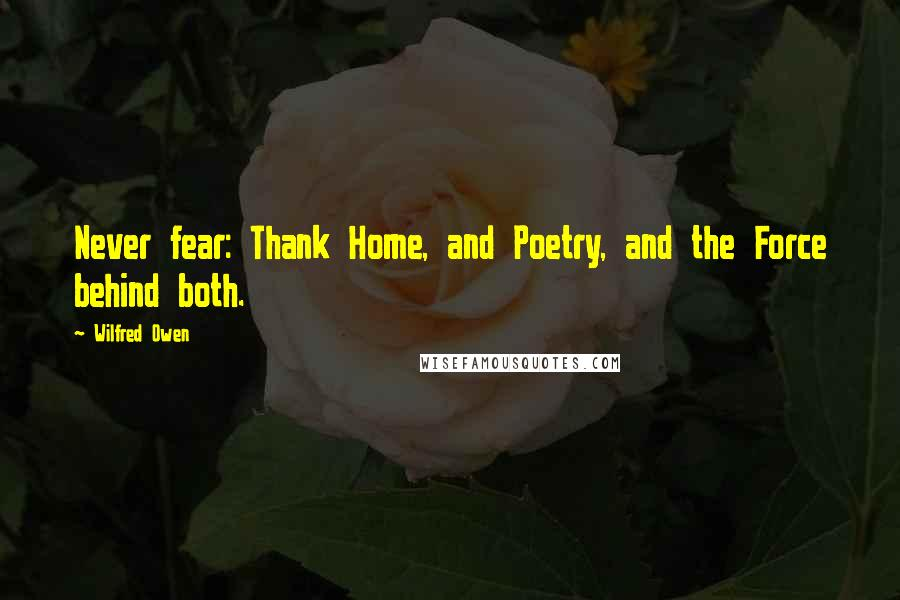 Wilfred Owen quotes: Never fear: Thank Home, and Poetry, and the Force behind both.