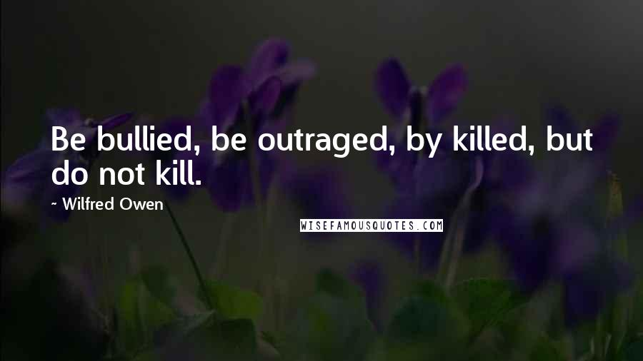 Wilfred Owen quotes: Be bullied, be outraged, by killed, but do not kill.