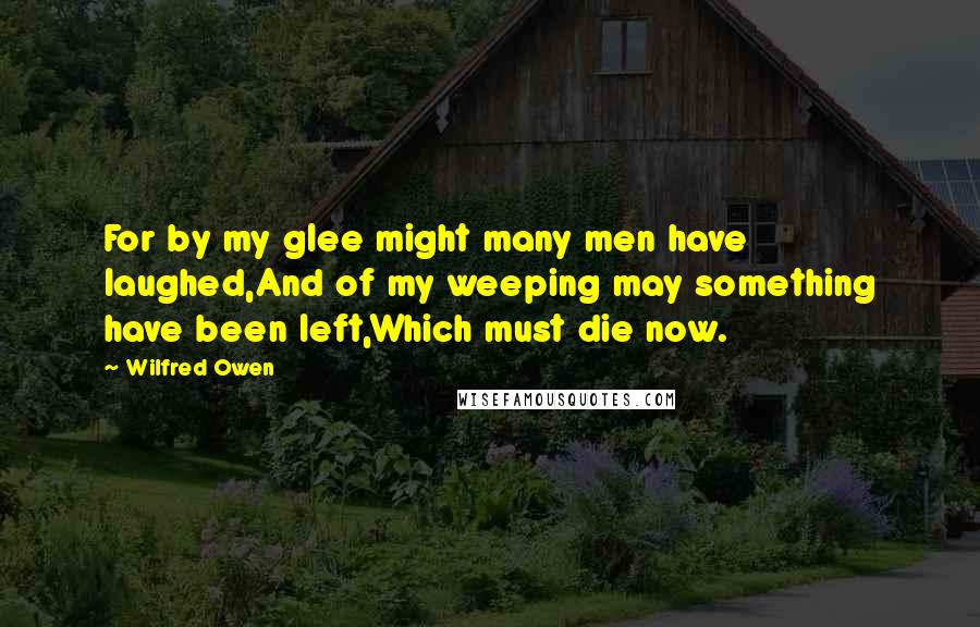 Wilfred Owen quotes: For by my glee might many men have laughed,And of my weeping may something have been left,Which must die now.