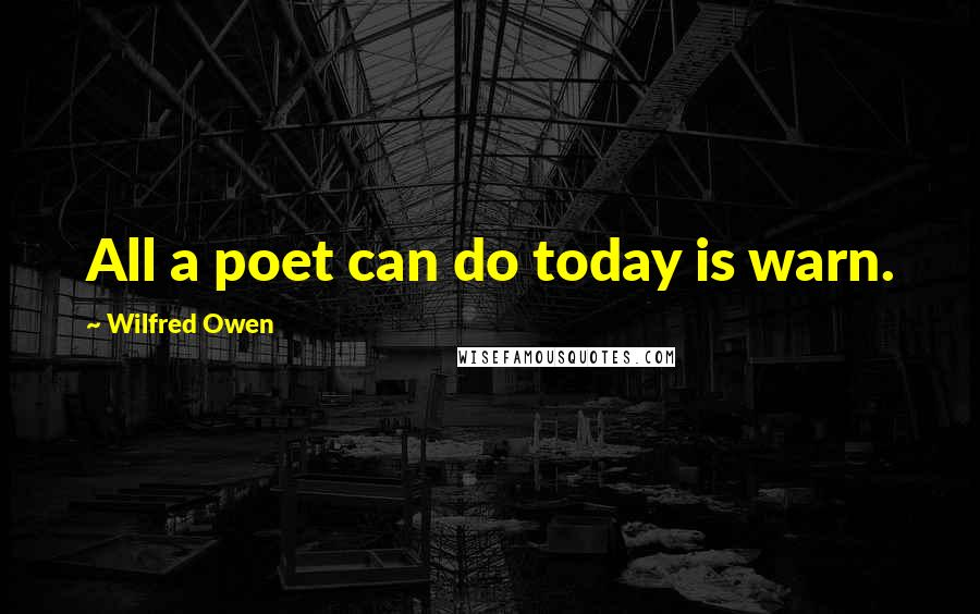 Wilfred Owen quotes: All a poet can do today is warn.