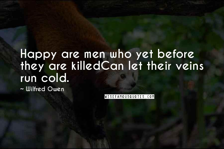 Wilfred Owen quotes: Happy are men who yet before they are killedCan let their veins run cold.