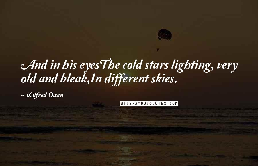 Wilfred Owen quotes: And in his eyesThe cold stars lighting, very old and bleak,In different skies.