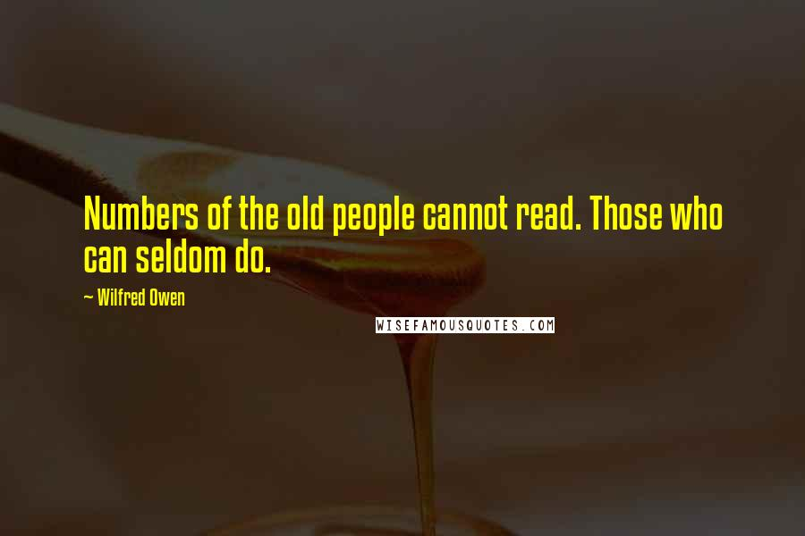 Wilfred Owen quotes: Numbers of the old people cannot read. Those who can seldom do.