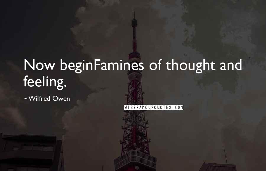 Wilfred Owen quotes: Now beginFamines of thought and feeling.