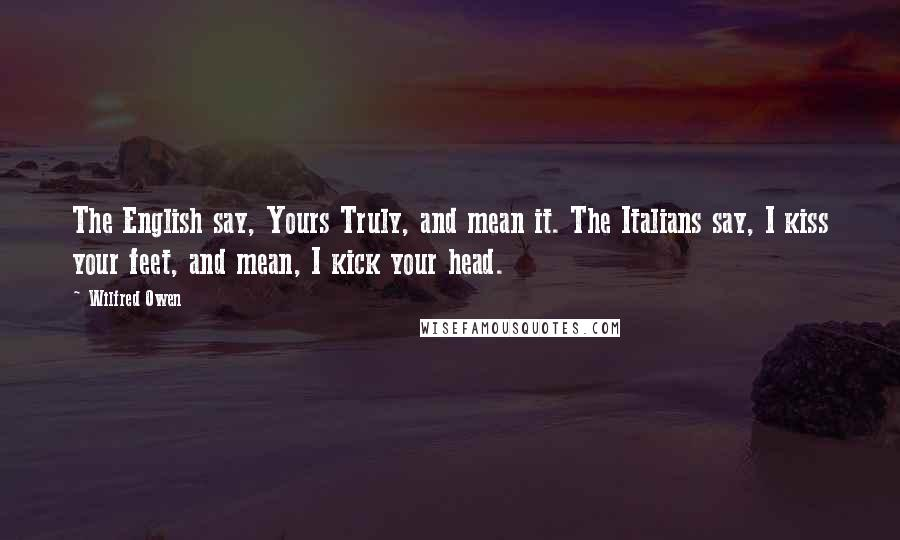 Wilfred Owen quotes: The English say, Yours Truly, and mean it. The Italians say, I kiss your feet, and mean, I kick your head.