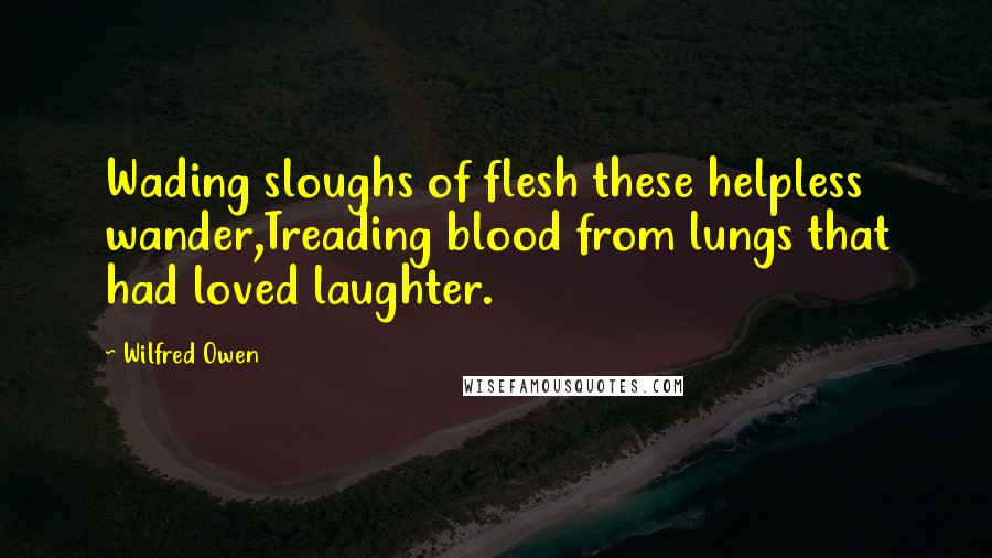 Wilfred Owen quotes: Wading sloughs of flesh these helpless wander,Treading blood from lungs that had loved laughter.