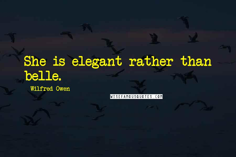 Wilfred Owen quotes: She is elegant rather than belle.