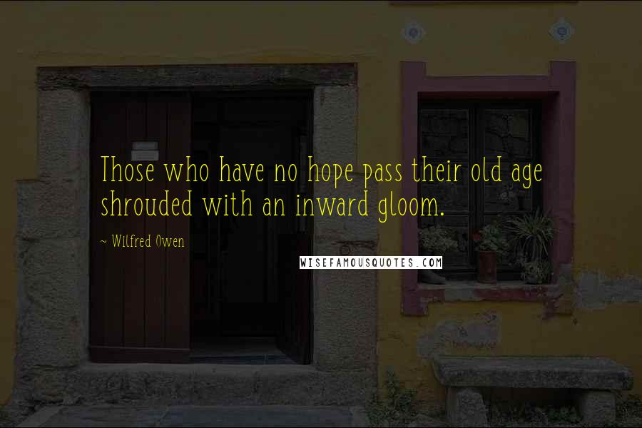 Wilfred Owen quotes: Those who have no hope pass their old age shrouded with an inward gloom.