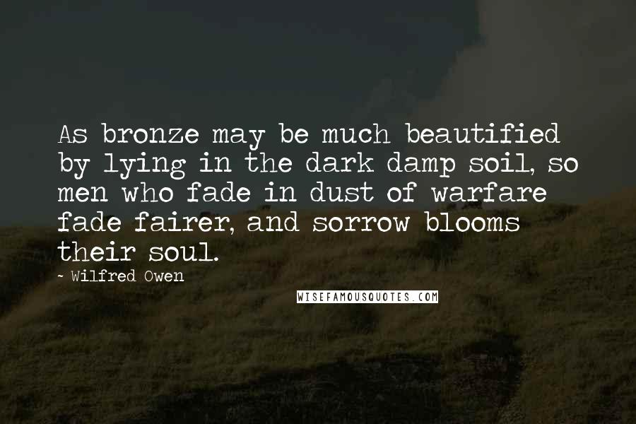 Wilfred Owen quotes: As bronze may be much beautified by lying in the dark damp soil, so men who fade in dust of warfare fade fairer, and sorrow blooms their soul.