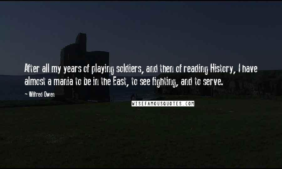 Wilfred Owen quotes: After all my years of playing soldiers, and then of reading History, I have almost a mania to be in the East, to see fighting, and to serve.