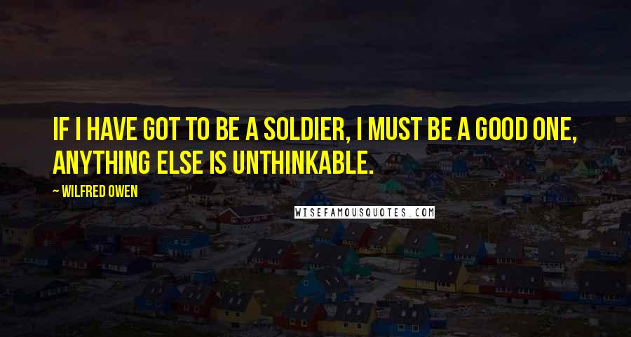 Wilfred Owen quotes: If I have got to be a soldier, I must be a good one, anything else is unthinkable.