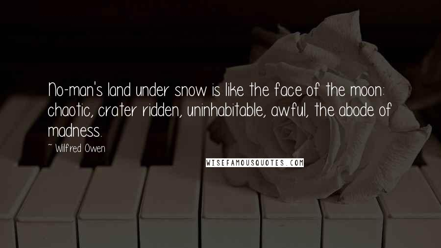 Wilfred Owen quotes: No-man's land under snow is like the face of the moon: chaotic, crater ridden, uninhabitable, awful, the abode of madness.