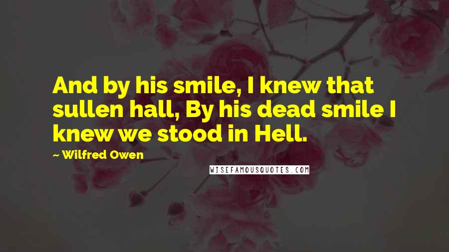 Wilfred Owen quotes: And by his smile, I knew that sullen hall, By his dead smile I knew we stood in Hell.