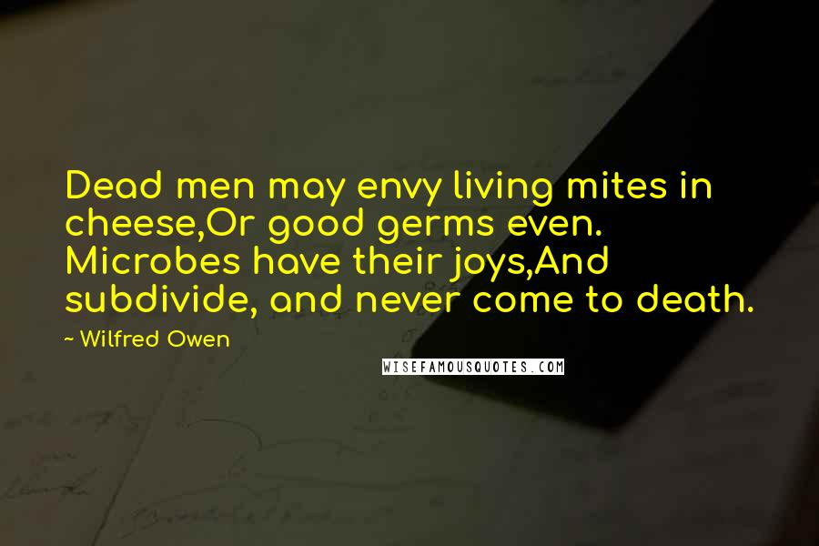 Wilfred Owen quotes: Dead men may envy living mites in cheese,Or good germs even. Microbes have their joys,And subdivide, and never come to death.