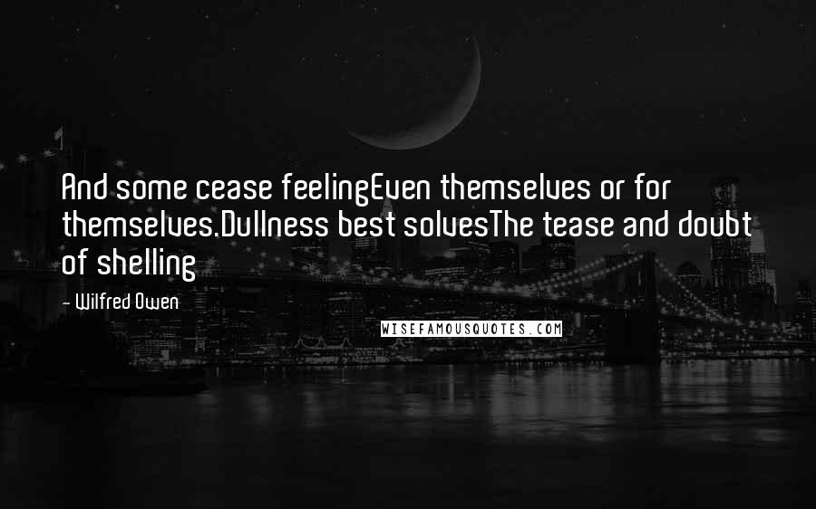 Wilfred Owen quotes: And some cease feelingEven themselves or for themselves.Dullness best solvesThe tease and doubt of shelling