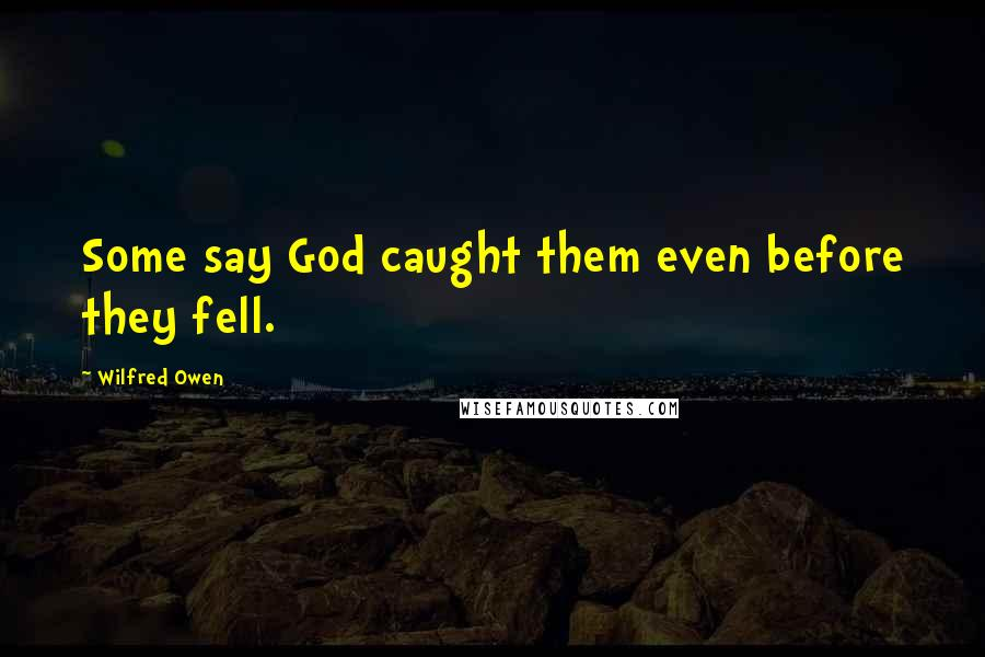 Wilfred Owen quotes: Some say God caught them even before they fell.