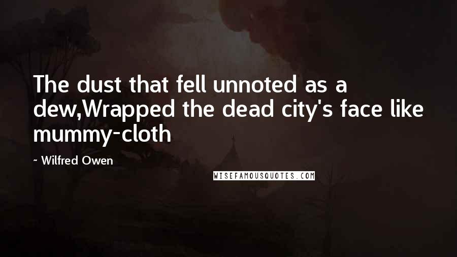 Wilfred Owen quotes: The dust that fell unnoted as a dew,Wrapped the dead city's face like mummy-cloth