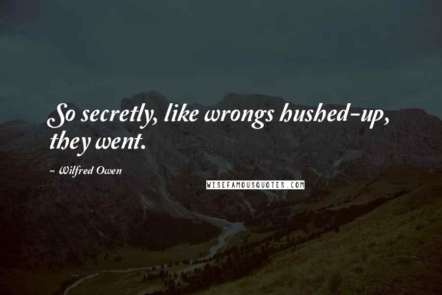 Wilfred Owen quotes: So secretly, like wrongs hushed-up, they went.
