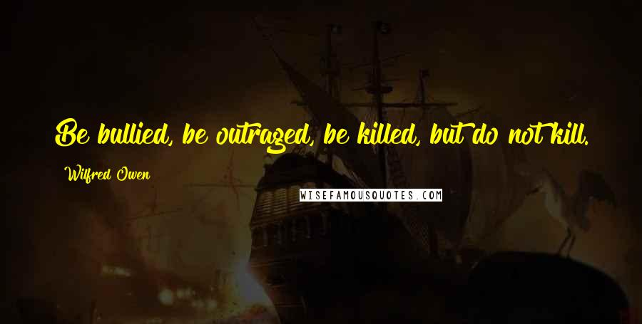 Wilfred Owen quotes: Be bullied, be outraged, be killed, but do not kill.