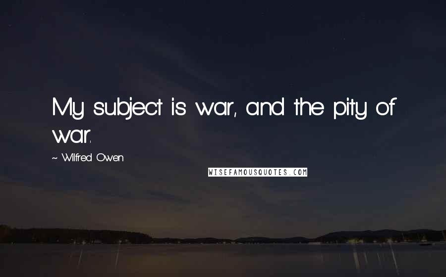 Wilfred Owen quotes: My subject is war, and the pity of war.