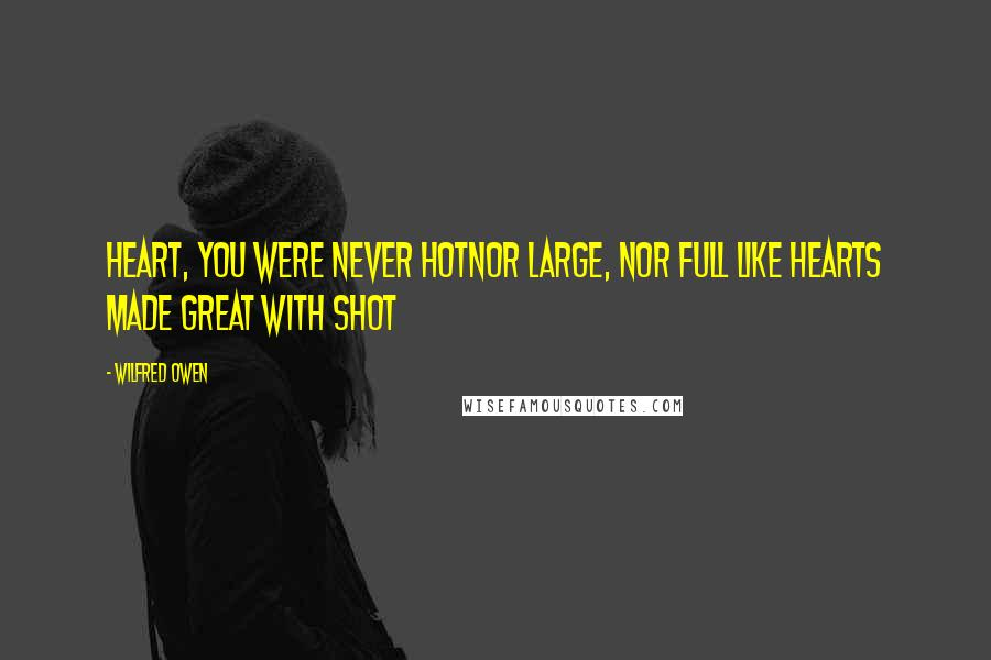 Wilfred Owen quotes: Heart, you were never hotNor large, nor full like hearts made great with shot