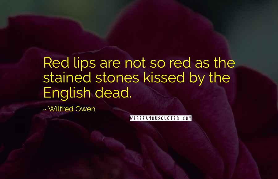 Wilfred Owen quotes: Red lips are not so red as the stained stones kissed by the English dead.