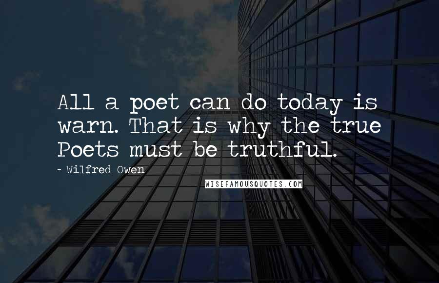 Wilfred Owen quotes: All a poet can do today is warn. That is why the true Poets must be truthful.