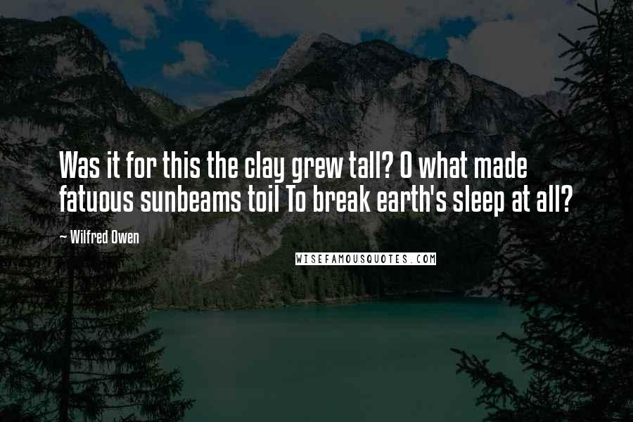 Wilfred Owen quotes: Was it for this the clay grew tall? O what made fatuous sunbeams toil To break earth's sleep at all?