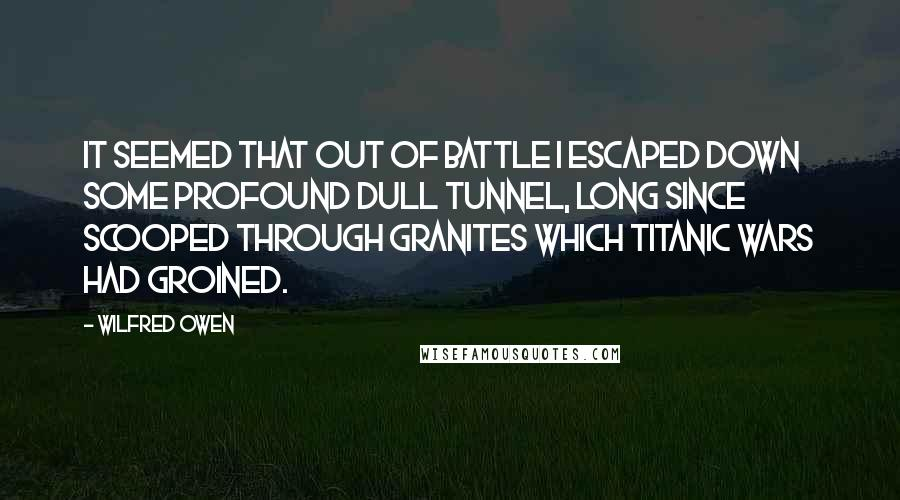 Wilfred Owen quotes: It seemed that out of battle I escaped Down some profound dull tunnel, long since scooped Through granites which titanic wars had groined.