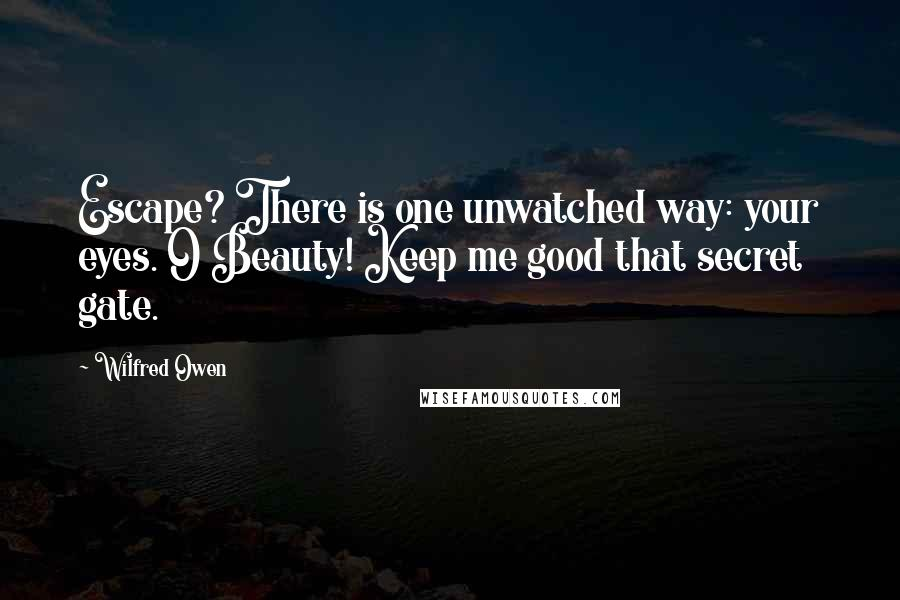 Wilfred Owen quotes: Escape? There is one unwatched way: your eyes. O Beauty! Keep me good that secret gate.