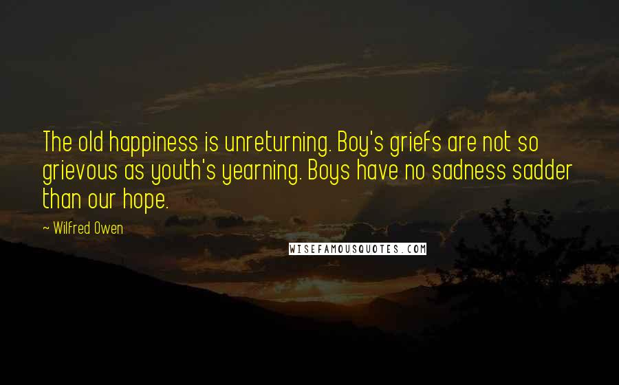 Wilfred Owen quotes: The old happiness is unreturning. Boy's griefs are not so grievous as youth's yearning. Boys have no sadness sadder than our hope.