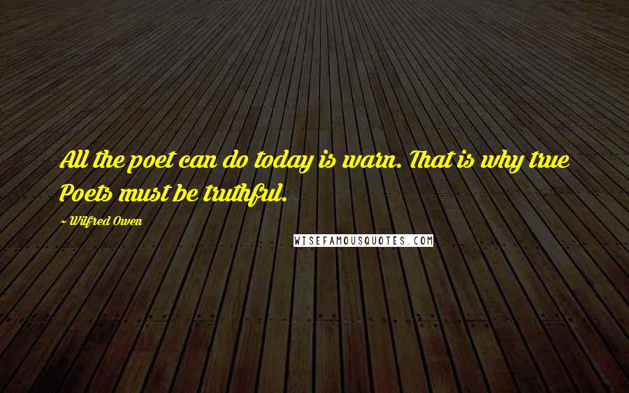 Wilfred Owen quotes: All the poet can do today is warn. That is why true Poets must be truthful.